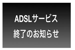 ADSLサービスは終了する