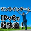 オンラインゲームをv6プラス(IPv6)で快適に!出来ない時の対策も紹介!